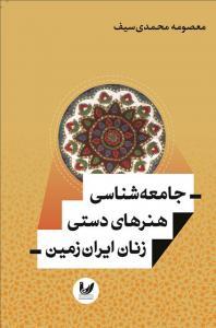 جامعه شناسی هنرهای دستی زنان ایران زمین نویسنده معصومه محمدی سیف